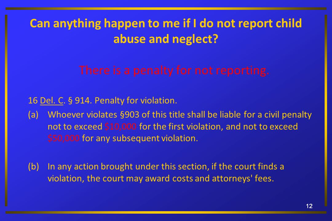 12 Can anything happen to me if I do not report child abuse and neglect? There is a penalty for not reporting. 16 Del. C. § 914. Penalty for violation