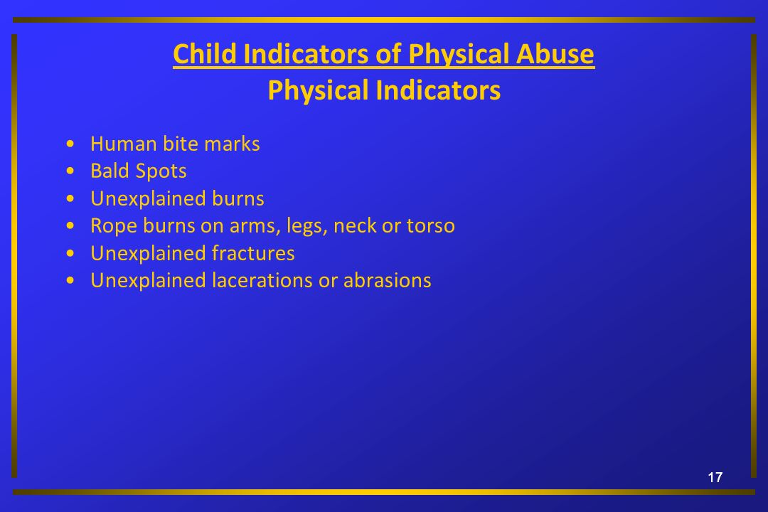 17 Child Indicators of Physical Abuse Physical Indicators Human bite marks Bald Spots Unexplained burns Rope burns on arms, legs, neck or torso Unexpl