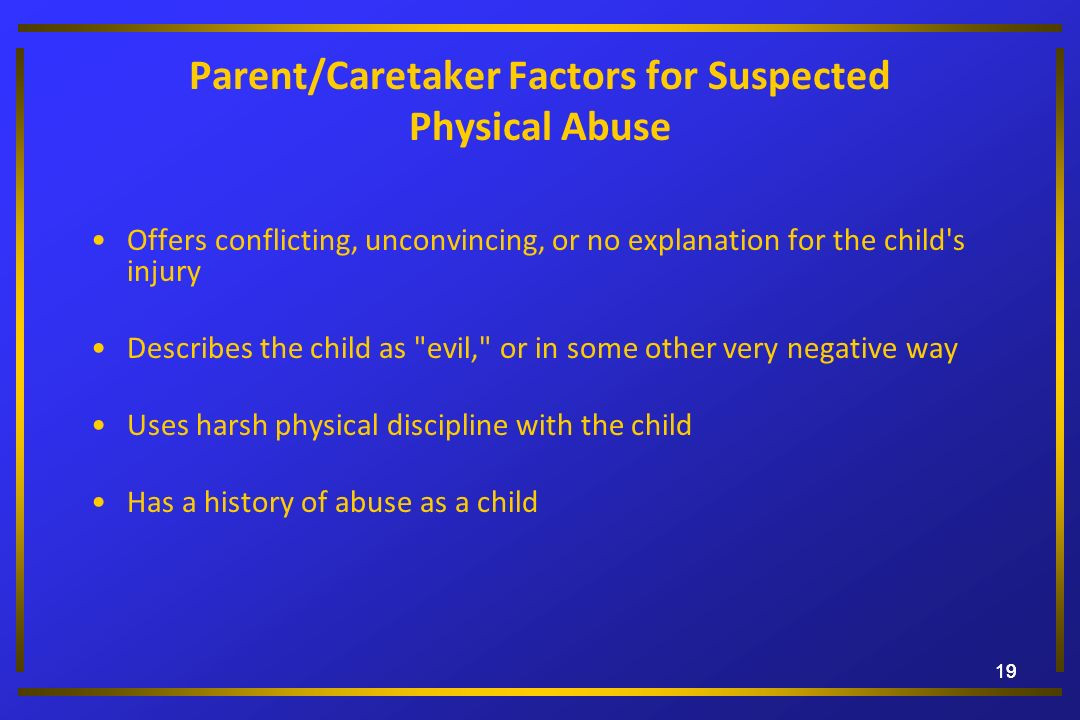 19 Parent/Caretaker Factors for Suspected Physical Abuse Offers conflicting, unconvincing, or no explanation for the child's injury Describes the chil