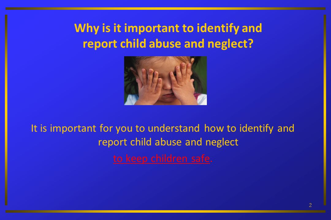 22 Why is it important to identify and report child abuse and neglect? It is important for you to understand how to identify and report child abuse an