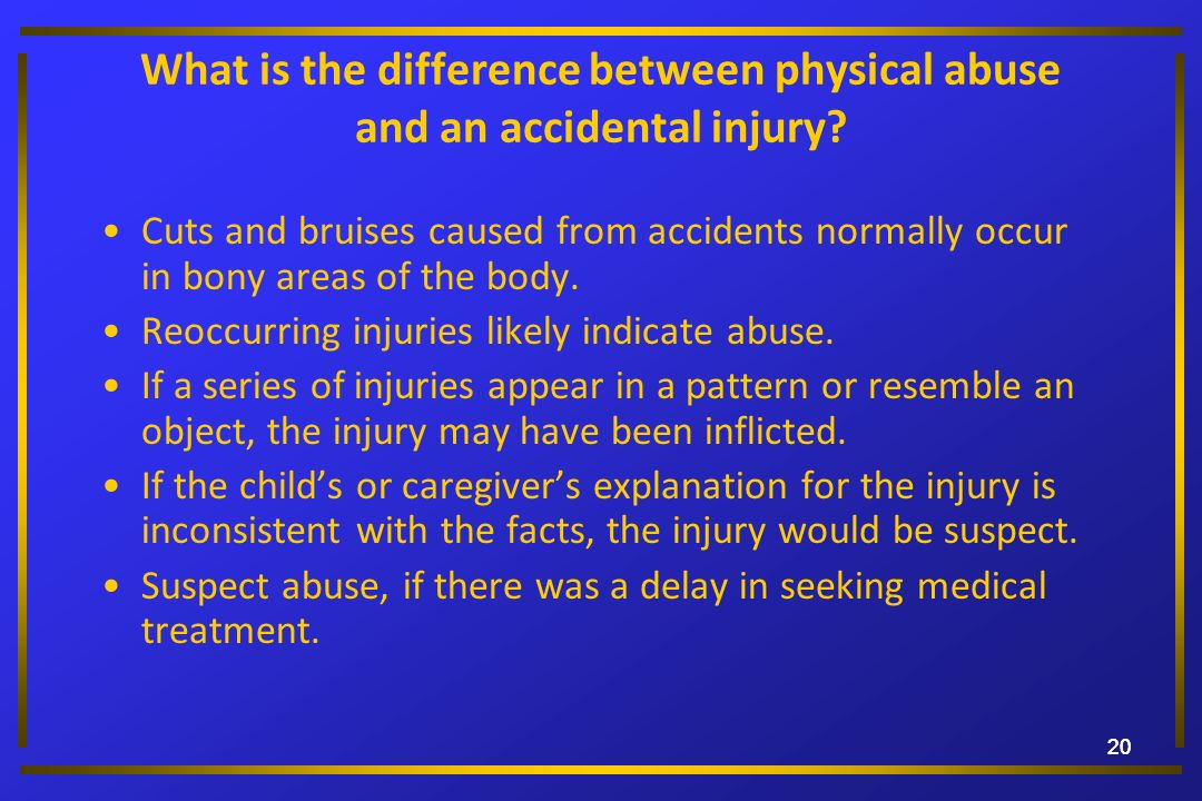 20 What is the difference between physical abuse and an accidental injury? Cuts and bruises caused from accidents normally occur in bony areas of the