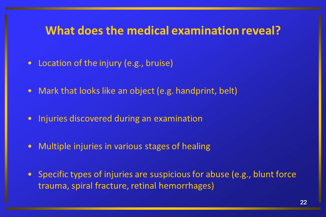 22 What does the medical examination reveal? Location of the injury (e.g., bruise) Mark that looks like an object (e.g. handprint, belt) Injuries disc