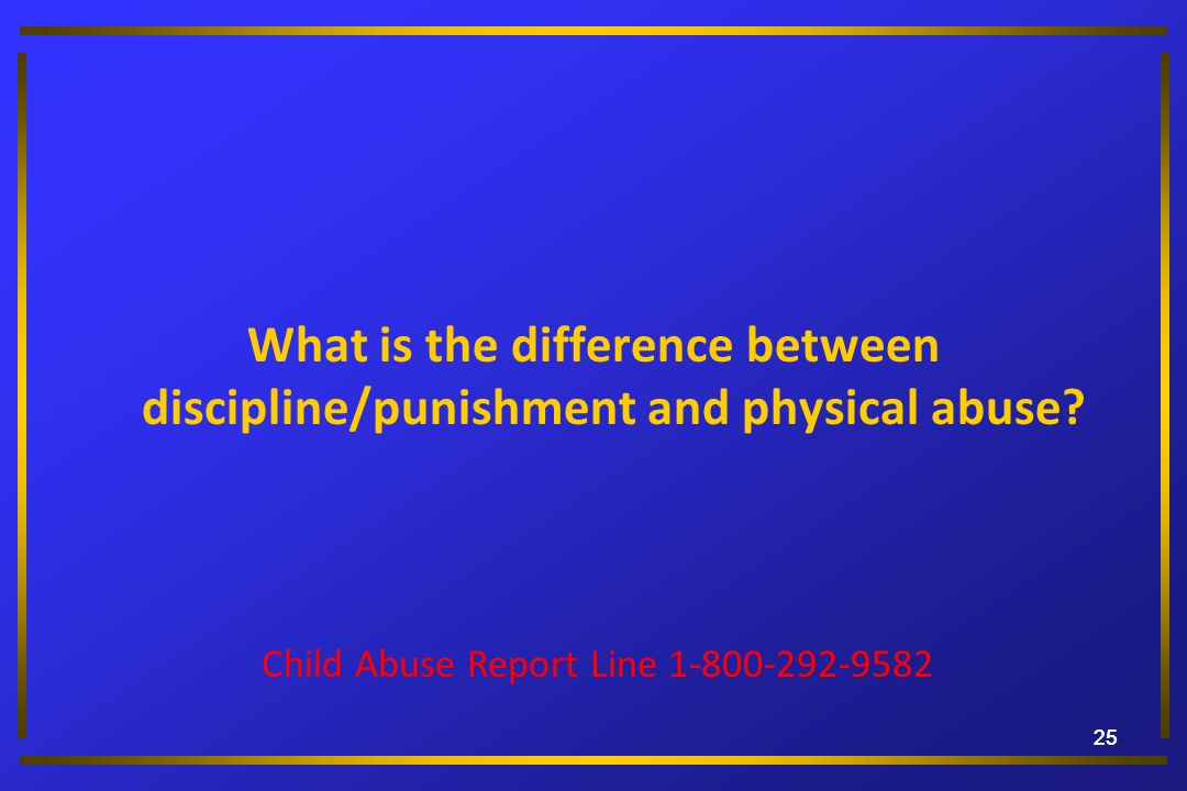 25 What is the difference between discipline/punishment and physical abuse? Child Abuse Report Line 1-800-292-9582