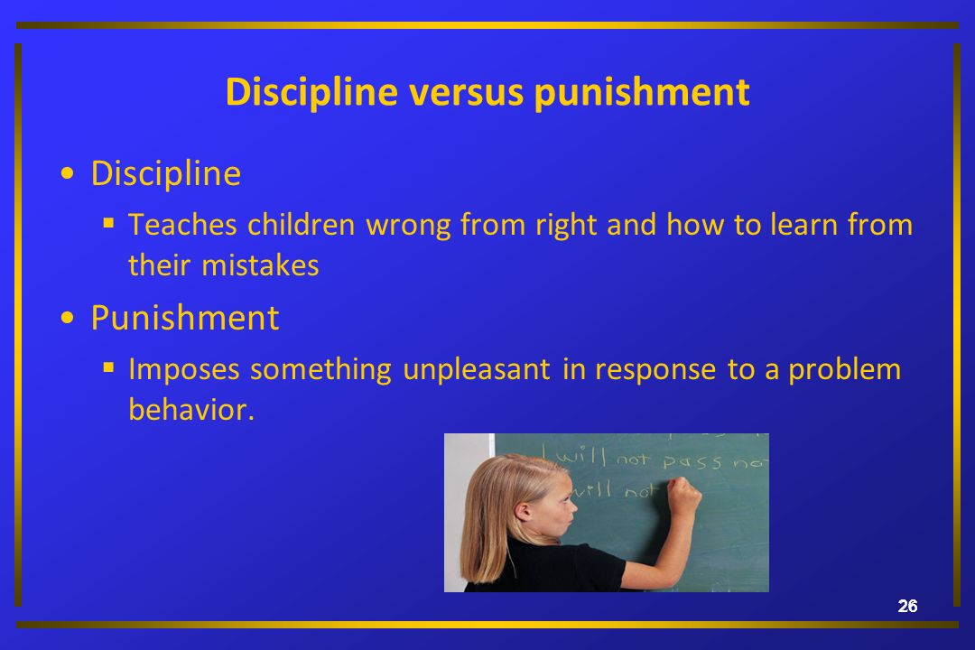 26 Discipline versus punishment Discipline Teaches children wrong from right and how to learn from their mistakes Punishment Imposes something unpleas
