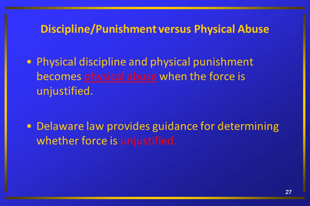 27 Discipline/Punishment versus Physical Abuse Physical discipline and physical punishment becomes physical abuse when the force is unjustified. Delaw