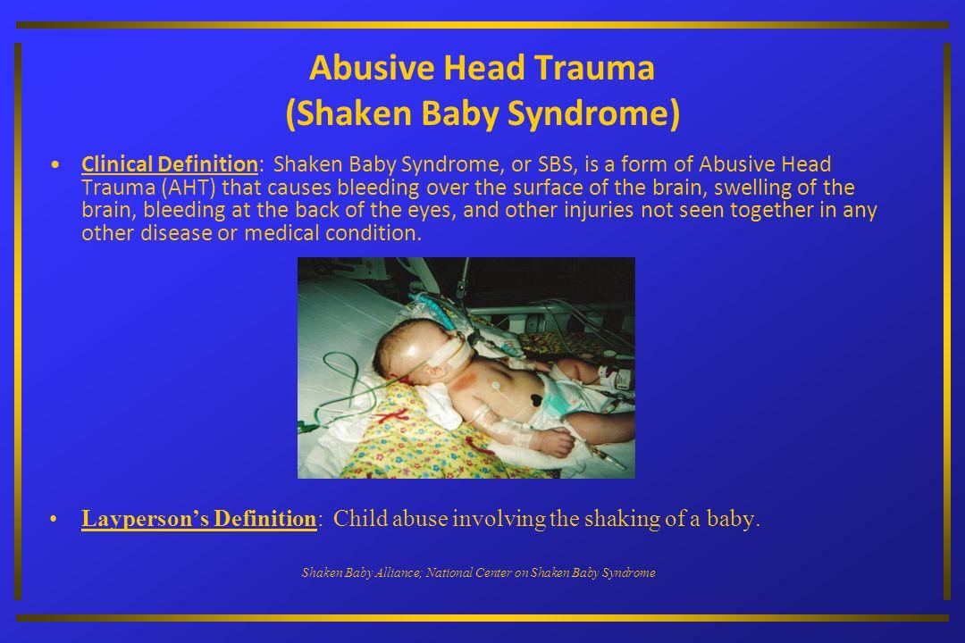 Abusive Head Trauma (Shaken Baby Syndrome) Clinical Definition: Shaken Baby Syndrome, or SBS, is a form of Abusive Head Trauma (AHT) that causes bleed