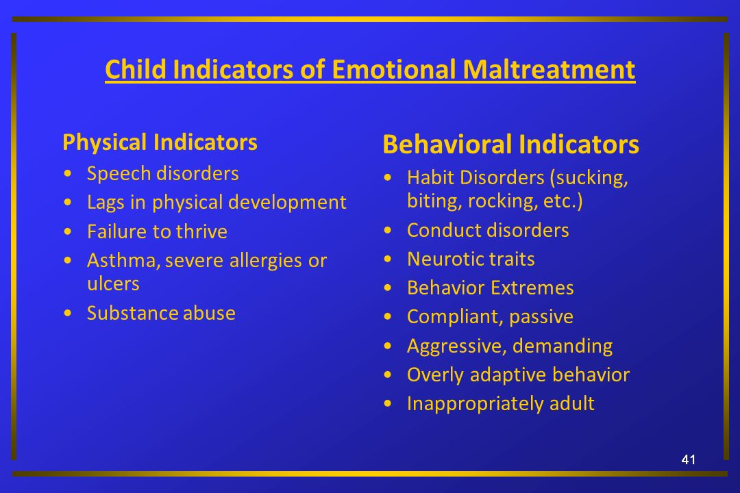 41 Child Indicators of Emotional Maltreatment Physical Indicators Speech disorders Lags in physical development Failure to thrive Asthma, severe aller
