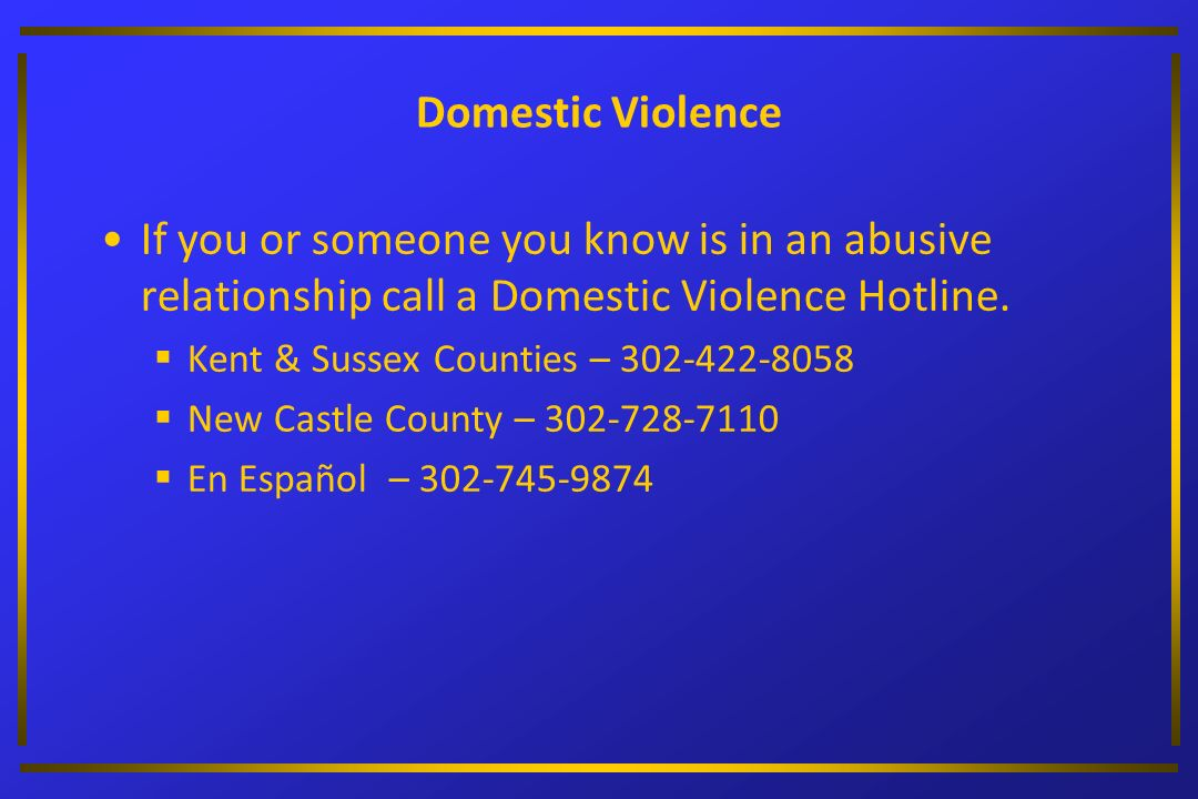 Domestic Violence If you or someone you know is in an abusive relationship call a Domestic Violence Hotline. Kent & Sussex Counties – 302-422-8058 New