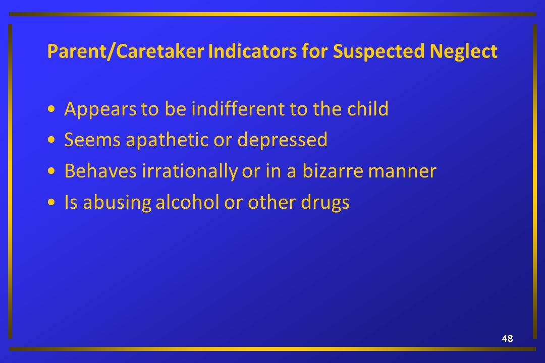48 Parent/Caretaker Indicators for Suspected Neglect Appears to be indifferent to the child Seems apathetic or depressed Behaves irrationally or in a
