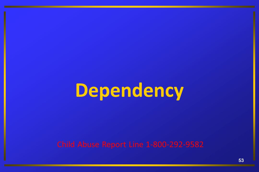 53 Dependency Child Abuse Report Line 1-800-292-9582