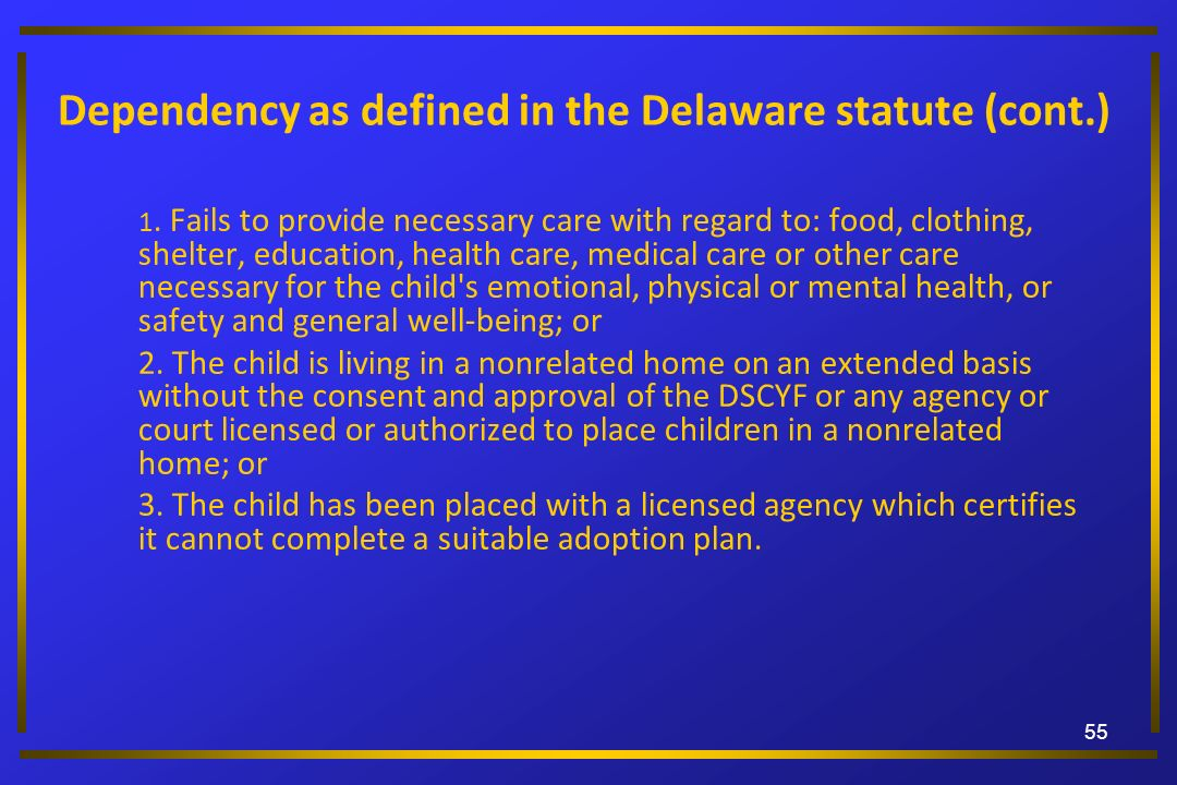 Dependency as defined in the Delaware statute (cont.) 1. Fails to provide necessary care with regard to: food, clothing, shelter, education, health ca