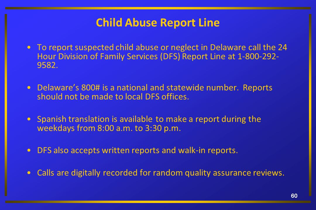 60 Child Abuse Report Line To report suspected child abuse or neglect in Delaware call the 24 Hour Division of Family Services (DFS) Report Line at 1-