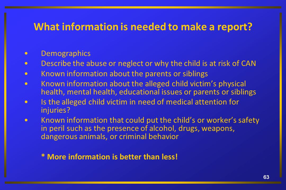 63 What information is needed to make a report? Demographics Describe the abuse or neglect or why the child is at risk of CAN Known information about