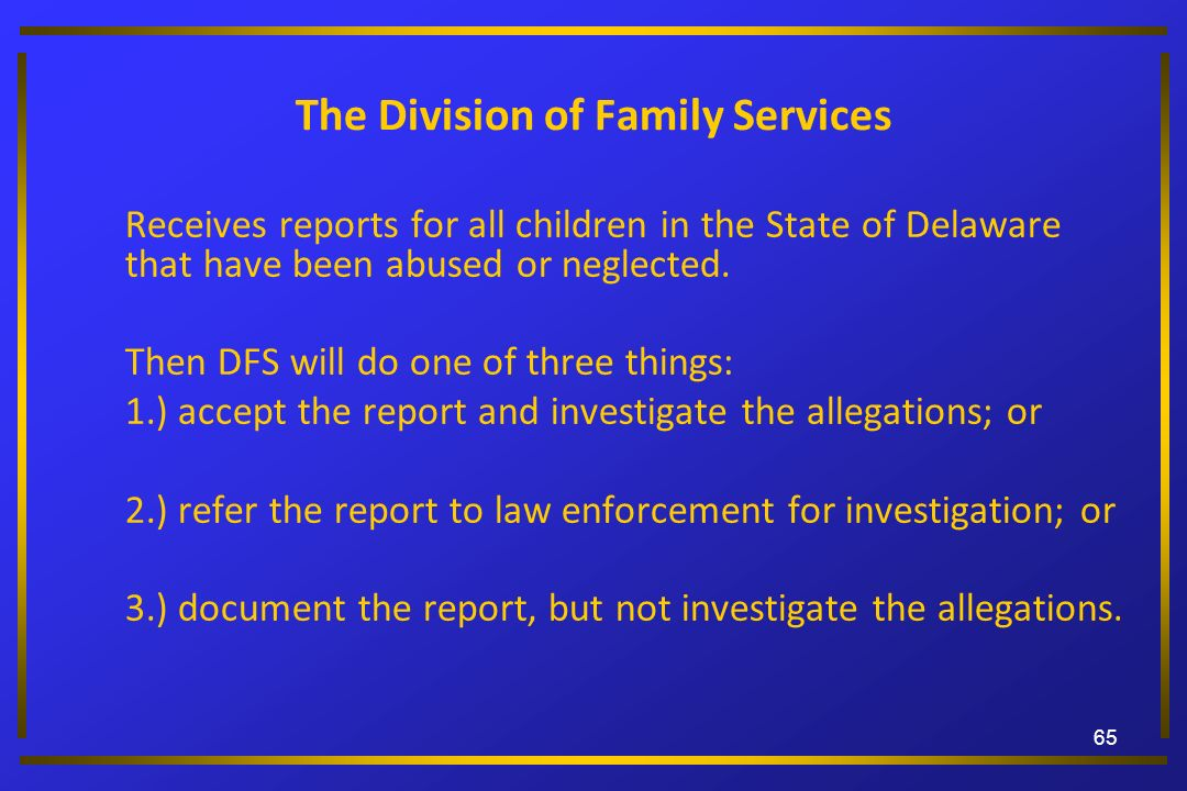 The Division of Family Services Receives reports for all children in the State of Delaware that have been abused or neglected. Then DFS will do one of