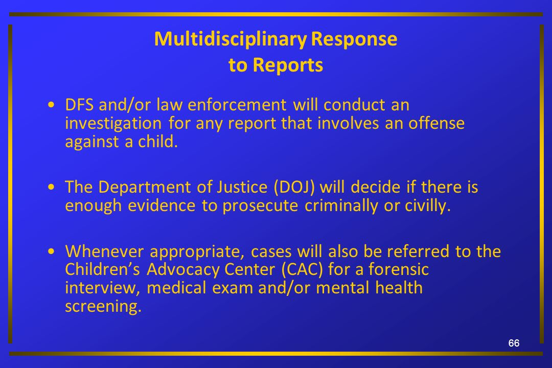 66 Multidisciplinary Response to Reports DFS and/or law enforcement will conduct an investigation for any report that involves an offense against a ch