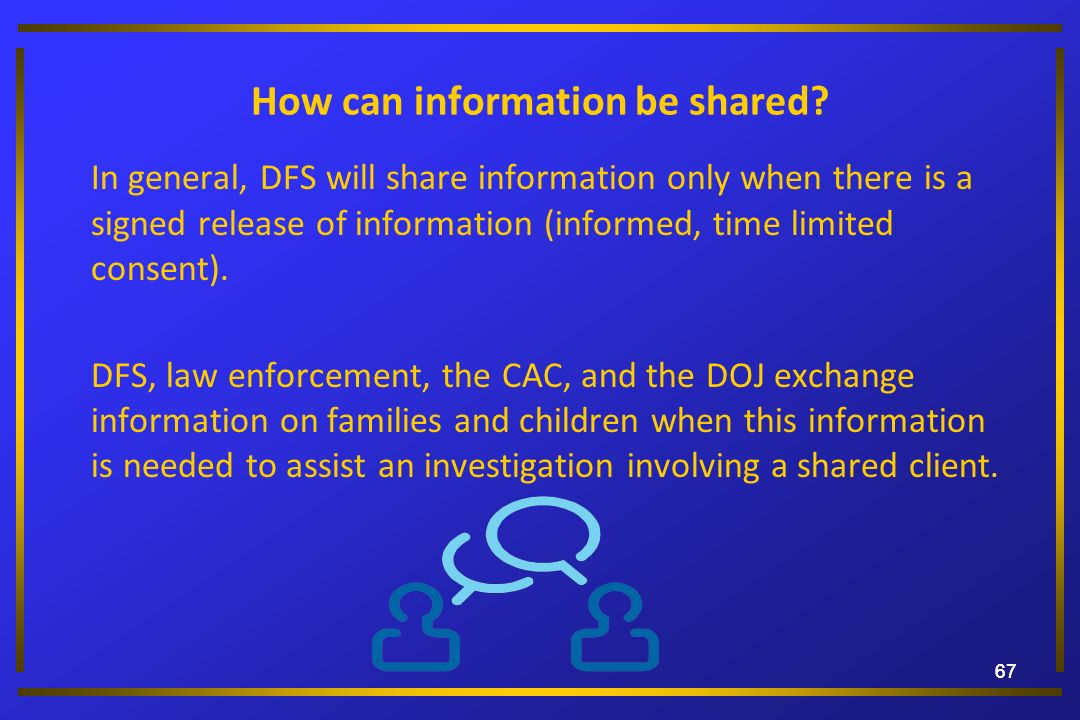 67 How can information be shared? In general, DFS will share information only when there is a signed release of information (informed, time limited co