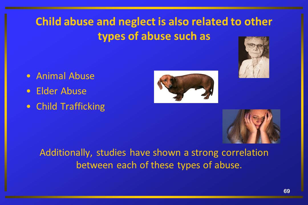 69 Child abuse and neglect is also related to other types of abuse such as Animal Abuse Elder Abuse Child Trafficking Additionally, studies have shown