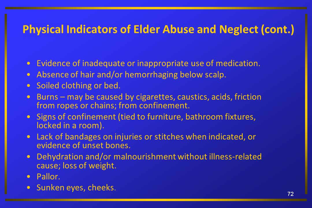 Physical Indicators of Elder Abuse and Neglect (cont.) Evidence of inadequate or inappropriate use of medication. Absence of hair and/or hemorrhaging