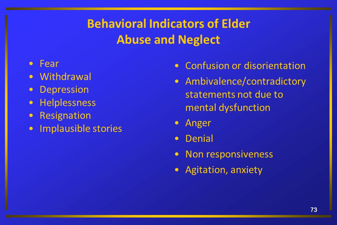 73 Behavioral Indicators of Elder Abuse and Neglect Fear Withdrawal Depression Helplessness Resignation Implausible stories Confusion or disorientatio