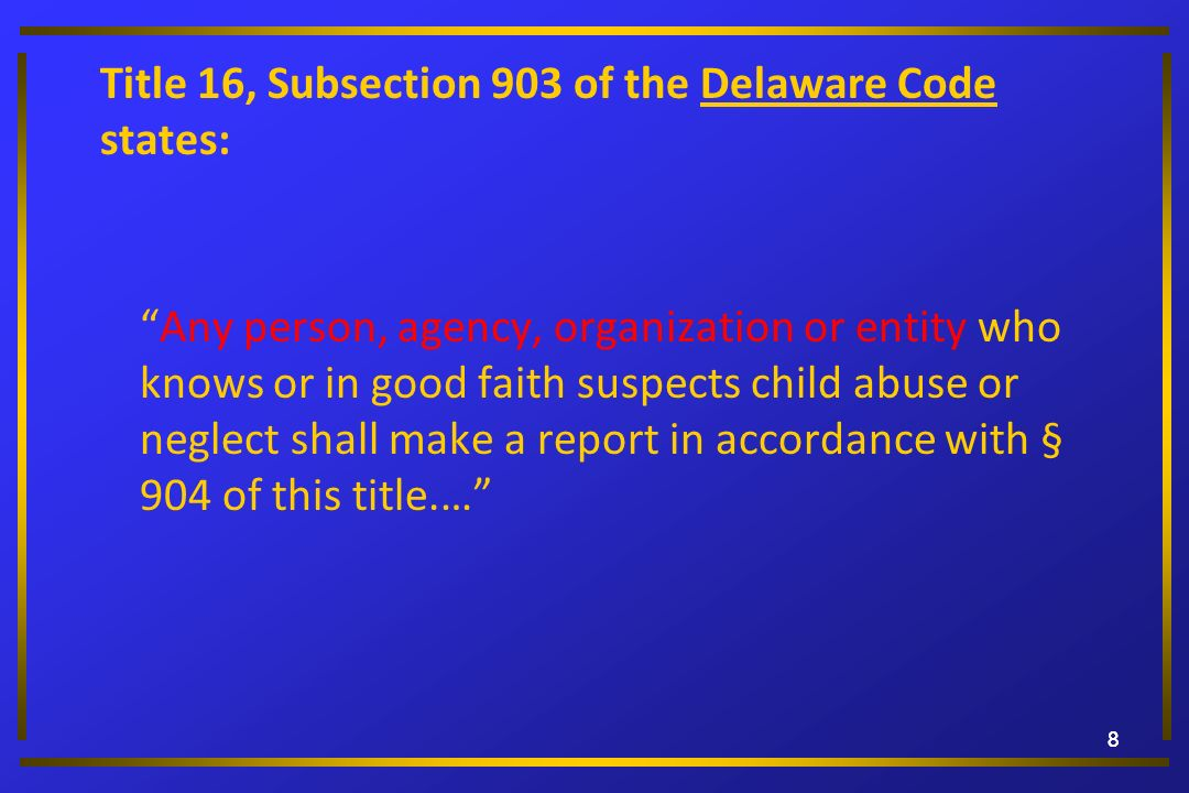 88 Title 16, Subsection 903 of the Delaware Code states: Any person, agency, organization or entity who knows or in good faith suspects child abuse or
