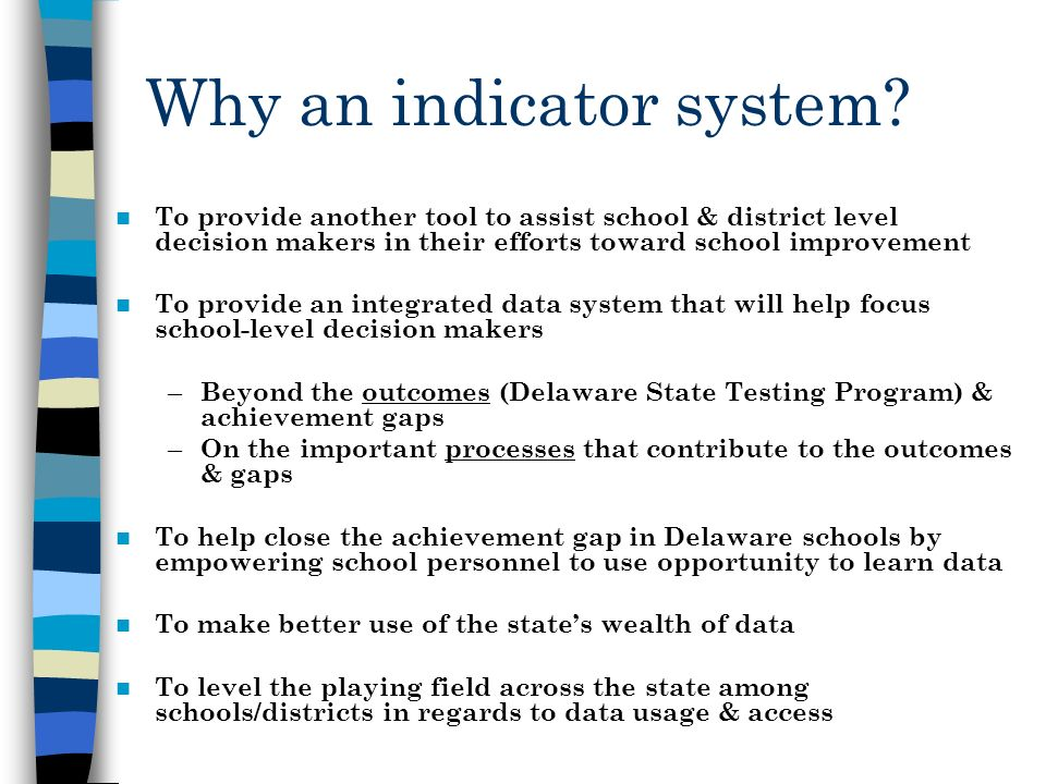 Why an indicator system? To provide another tool to assist school & district level decision makers in their efforts toward school improvement To provi