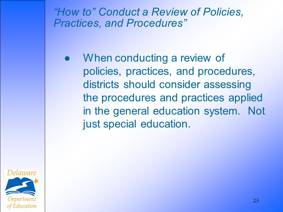How to Conduct a Review of Policies, Practices, and Procedures When conducting a review of policies, practices, and procedures, districts should consi