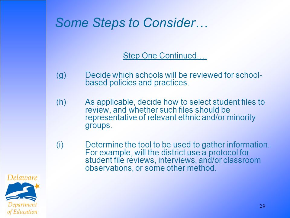 Some Steps to Consider… Step One Continued…. (g) Decide which schools will be reviewed for school- based policies and practices. (h) As applicable, de
