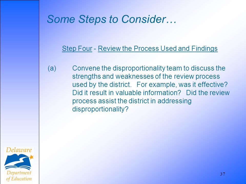 Some Steps to Consider… Step Four - Review the Process Used and Findings (a) Convene the disproportionality team to discuss the strengths and weakness