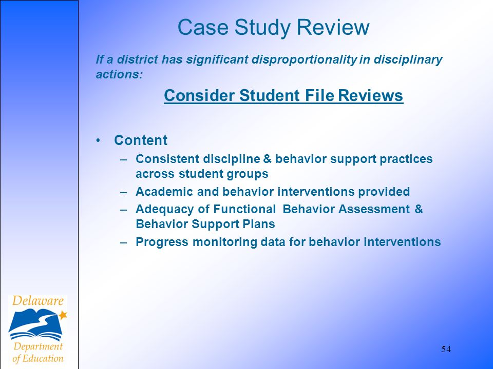 Case Study Review If a district has significant disproportionality in disciplinary actions: Consider Student File Reviews Content –Consistent discipli
