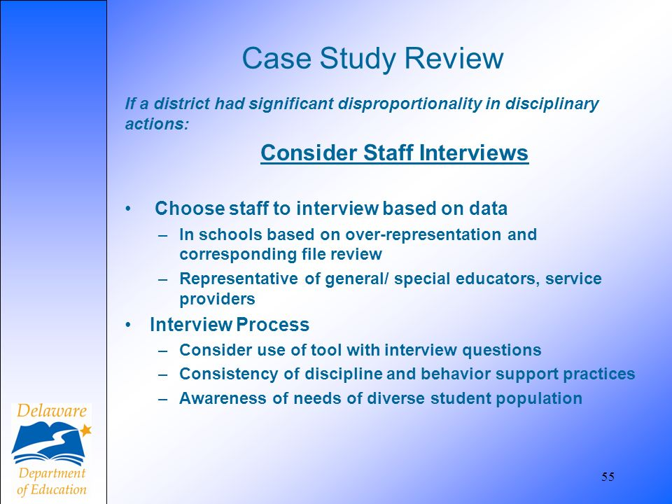Case Study Review If a district had significant disproportionality in disciplinary actions: Consider Staff Interviews Choose staff to interview based