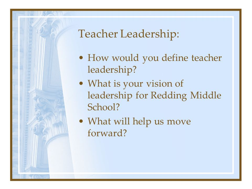 Teacher Leadership: How would you define teacher leadership? What is your vision of leadership for Redding Middle School? What will help us move forwa