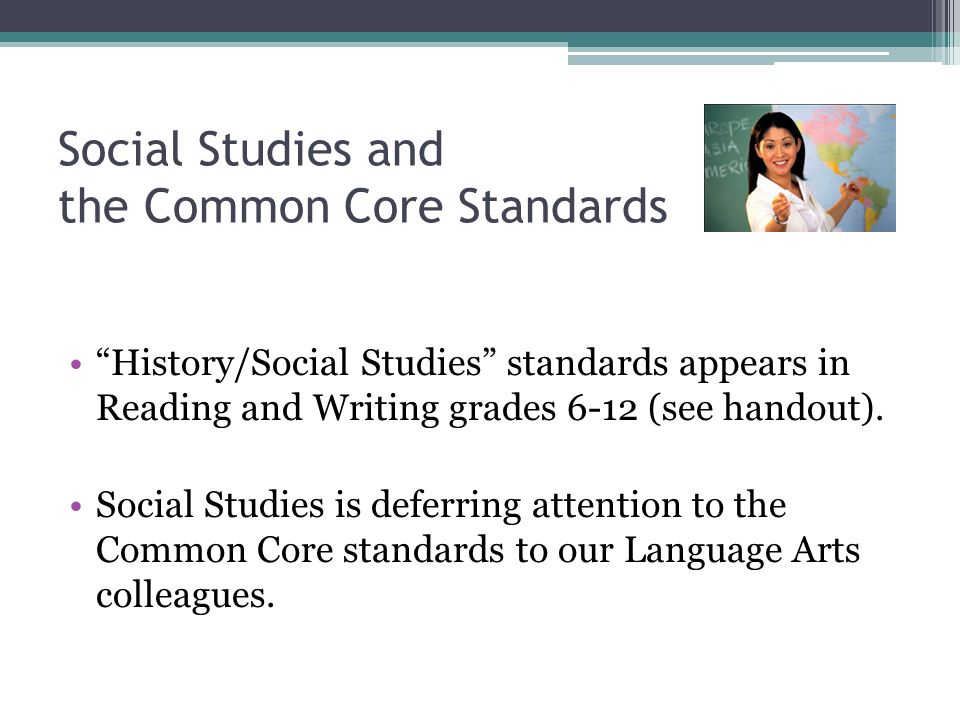Social Studies and the Common Core Standards History/Social Studies standards appears in Reading and Writing grades 6-12 (see handout).
