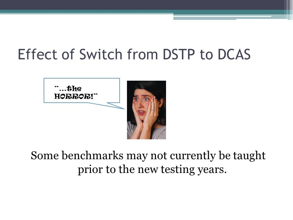 Effect of Switch from DSTP to DCAS Some benchmarks may not currently be taught prior to the new testing years.