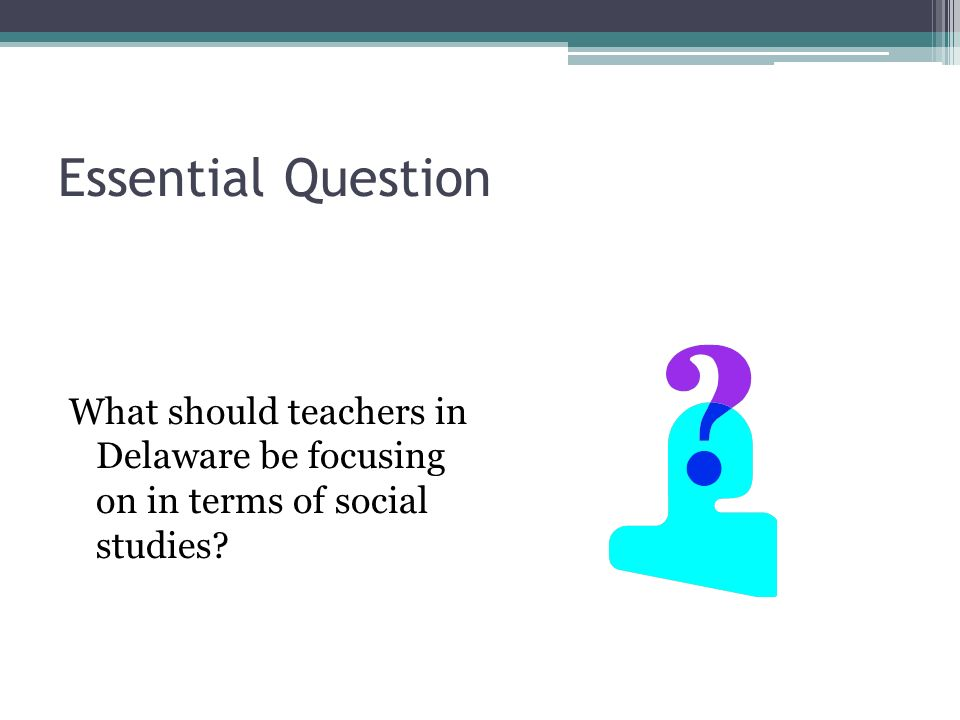 Essential Question What should teachers in Delaware be focusing on in terms of social studies