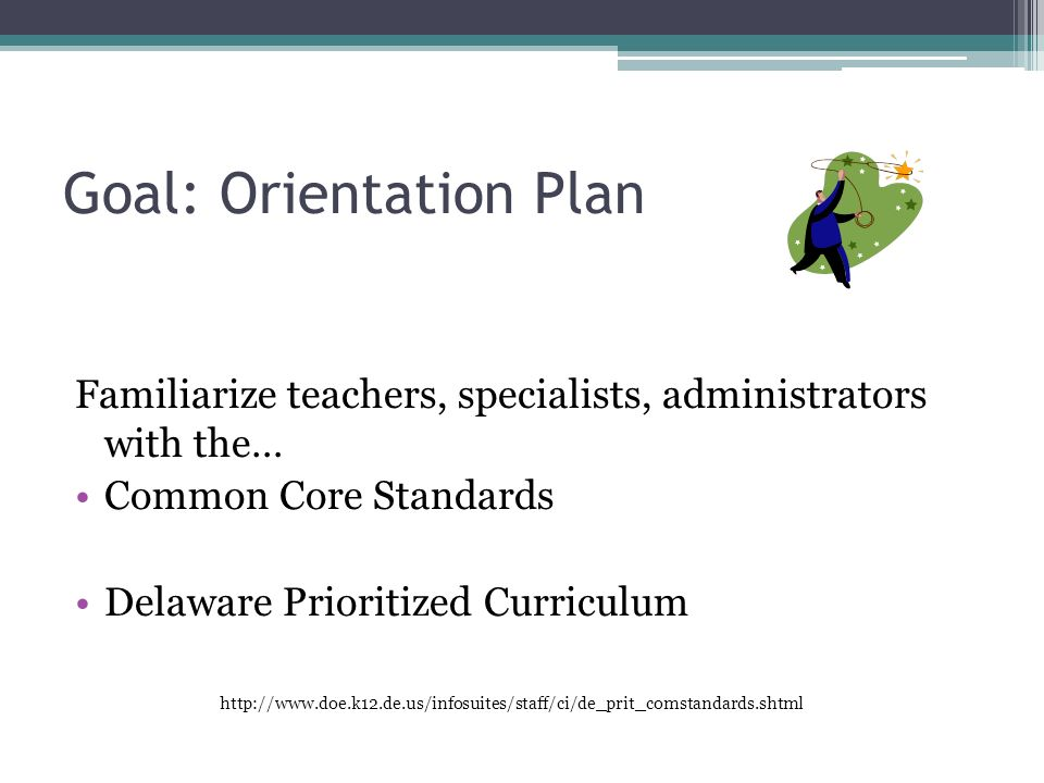 Goal: Orientation Plan Familiarize teachers, specialists, administrators with the… Common Core Standards Delaware Prioritized Curriculum http://www.doe.k12.de.us/infosuites/staff/ci/de_prit_comstandards.shtml