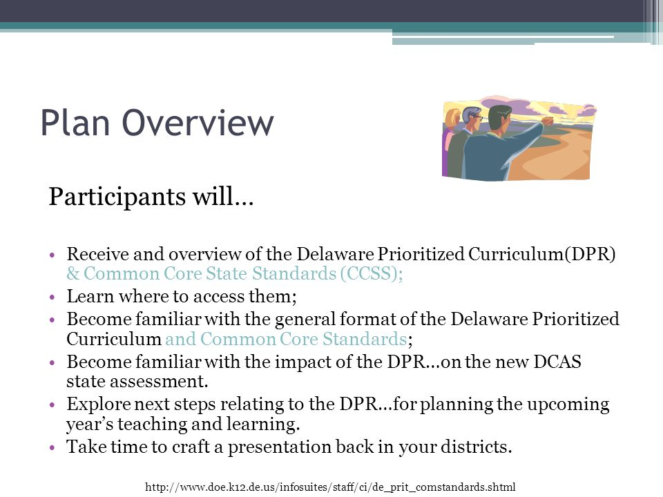 Plan Overview Participants will… Receive and overview of the Delaware Prioritized Curriculum(DPR) & Common Core State Standards (CCSS); Learn where to access them; Become familiar with the general format of the Delaware Prioritized Curriculum and Common Core Standards; Become familiar with the impact of the DPR…on the new DCAS state assessment.