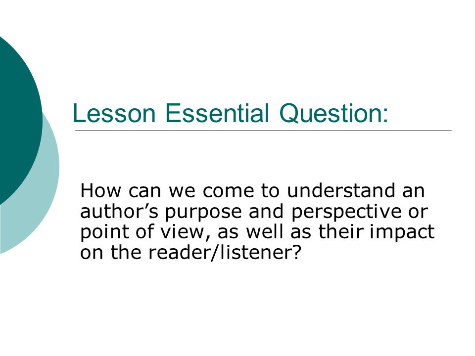 Lesson Essential Question: How can we come to understand an authors purpose and perspective or point of view, as well as their impact on the reader/li