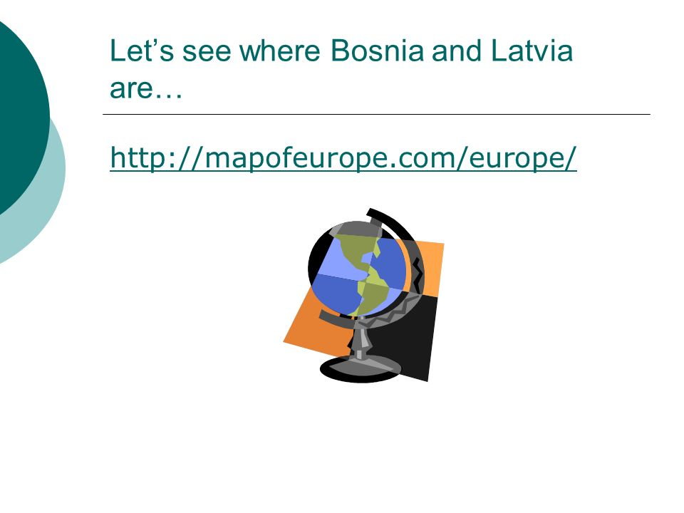 Lets see where Bosnia and Latvia are… http://mapofeurope.com/europe/