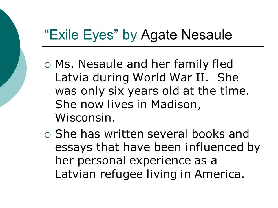 Exile Eyes by Agate Nesaule Ms. Nesaule and her family fled Latvia during World War II. She was only six years old at the time. She now lives in Madis