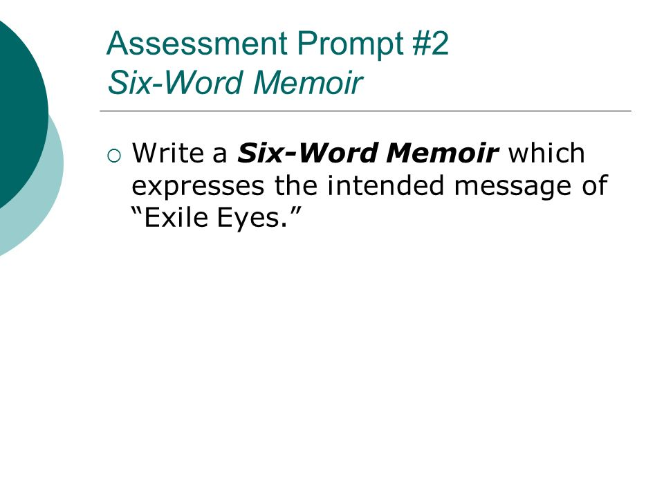 Assessment Prompt #2 Six-Word Memoir Write a Six-Word Memoir which expresses the intended message of Exile Eyes.
