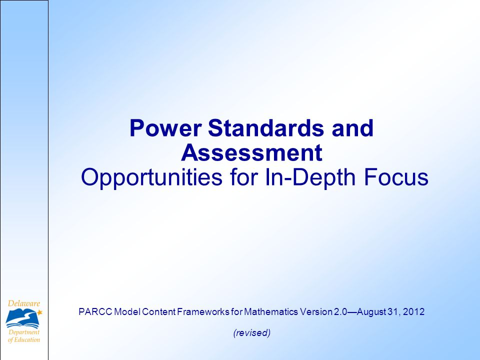 Power Standards and Assessment Opportunities for In-Depth Focus PARCC Model Content Frameworks for Mathematics Version 2.0August 31, 2012 (revised)