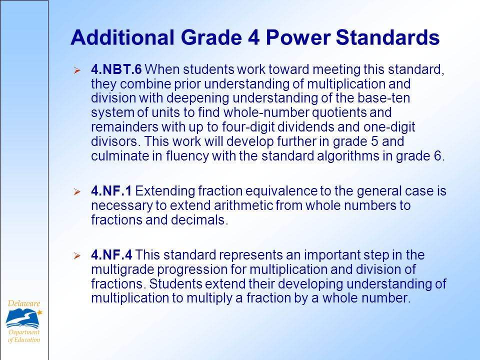 Additional Grade 4 Power Standards 4.NBT.6 When students work toward meeting this standard, they combine prior understanding of multiplication and division with deepening understanding of the base-ten system of units to find whole-number quotients and remainders with up to four-digit dividends and one-digit divisors.
