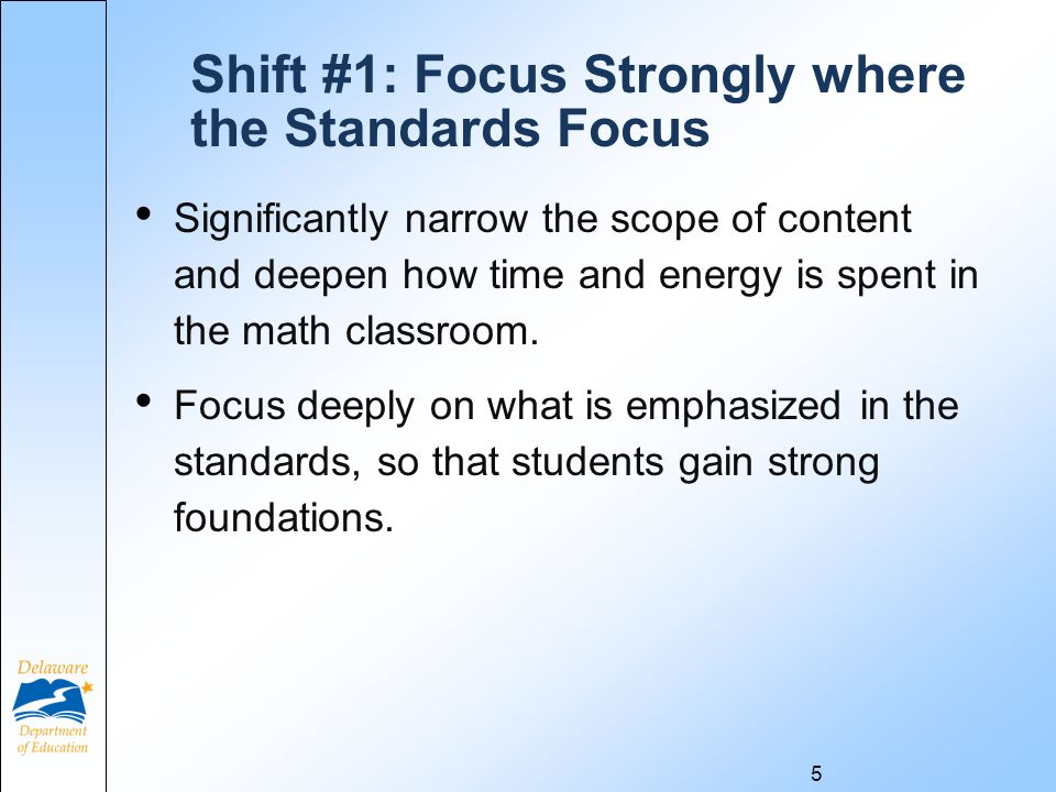 5 Shift #1: Focus Strongly where the Standards Focus Significantly narrow the scope of content and deepen how time and energy is spent in the math classroom.