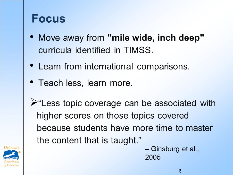 Focus Move away from mile wide, inch deep curricula identified in TIMSS.