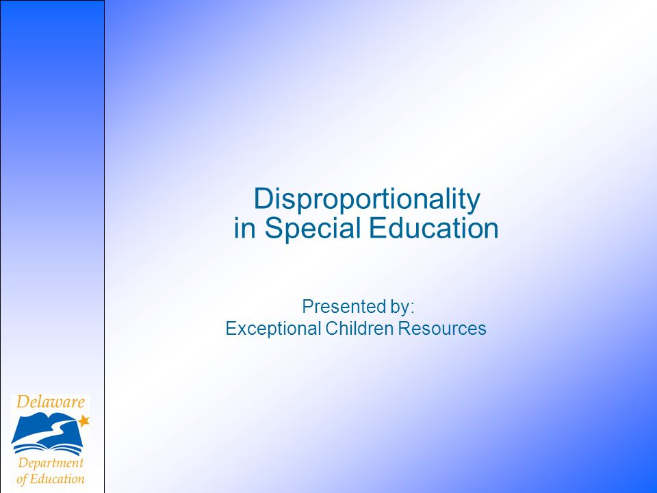 Disproportionality in Special Education Presented by: Exceptional Children Resources