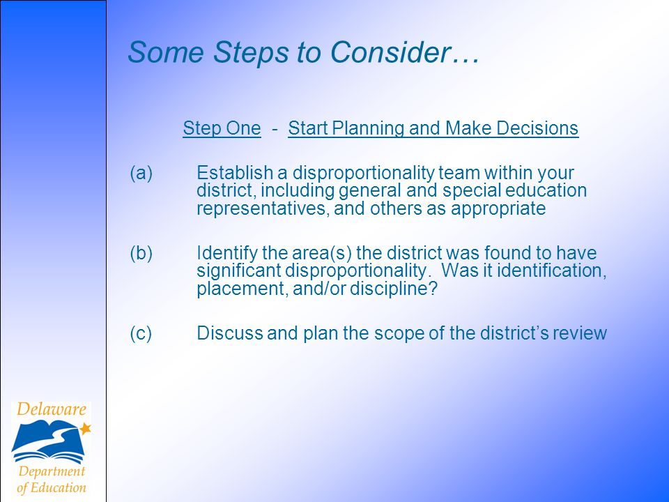Some Steps to Consider… Step One - Start Planning and Make Decisions (a)Establish a disproportionality team within your district, including general an