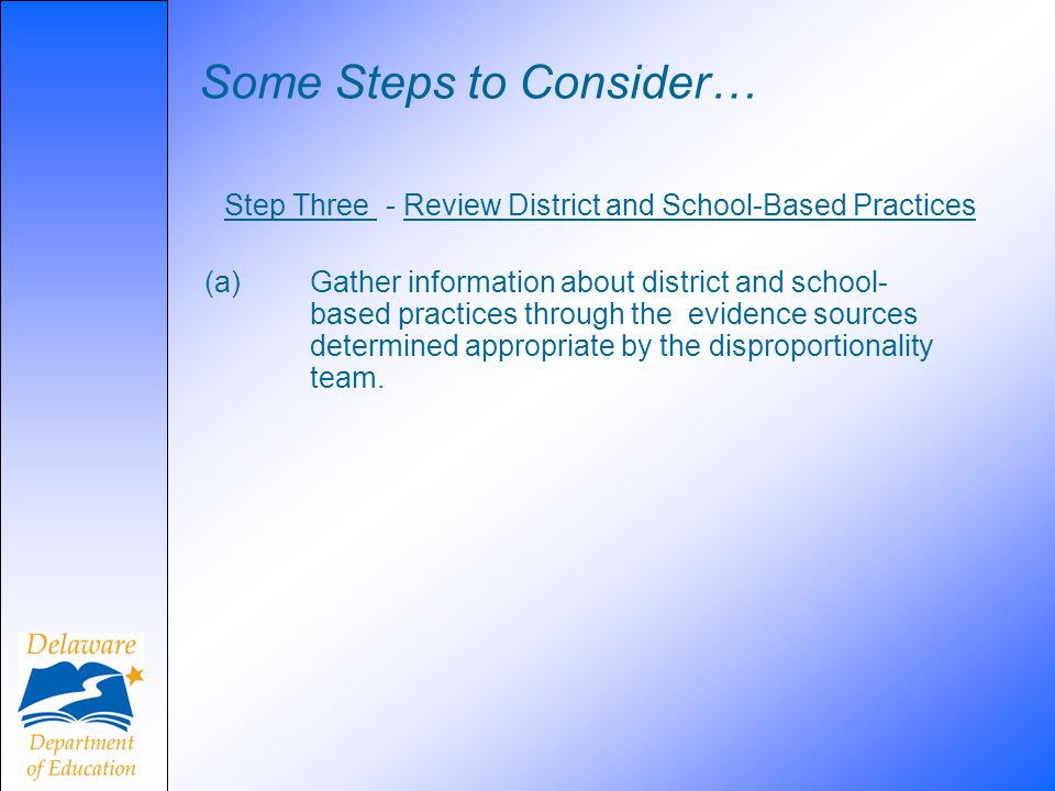 Some Steps to Consider… Step Three - Review District and School-Based Practices (a) Gather information about district and school- based practices thro