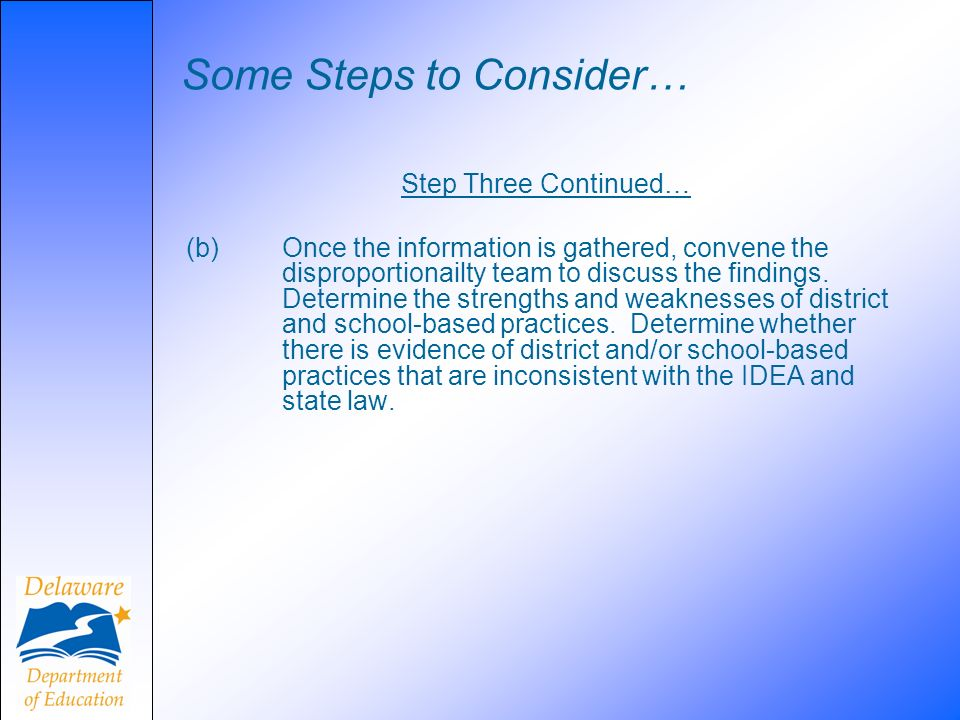 Some Steps to Consider… Step Three Continued… (b) Once the information is gathered, convene the disproportionailty team to discuss the findings. Deter