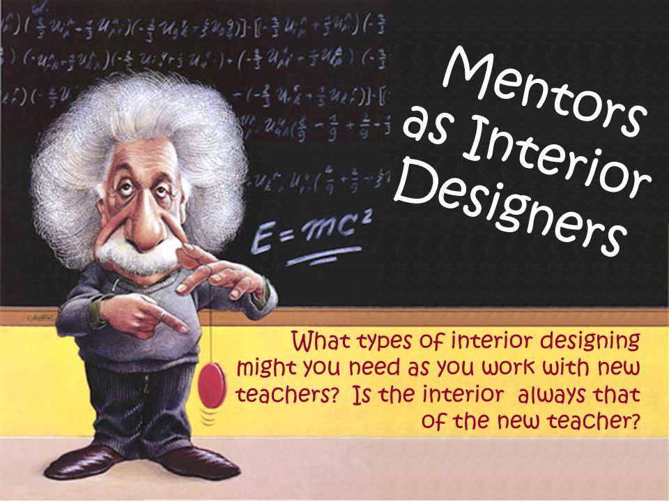 Mentors as Interior Designers What types of interior designing might you need as you work with new teachers.