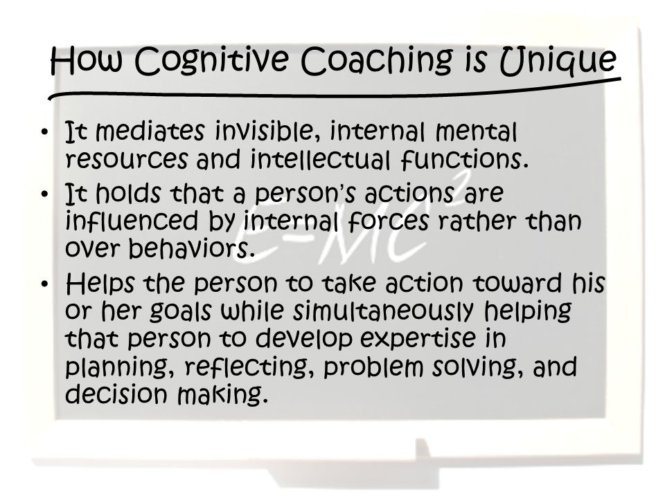 How Cognitive Coaching is Unique It mediates invisible, internal mental resources and intellectual functions.
